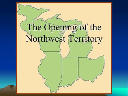 The Opening of the Northwest Territory What is the Northwest Territory? Northwest Territory- a designated area of land that includes the states of Illinois,