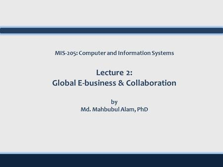 MIS-205: Computer and Information Systems Lecture 2: Global E-business & Collaboration by Md. Mahbubul Alam, PhD.