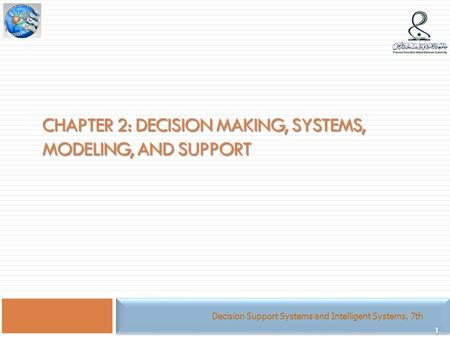 1 CHAPTER 2: DECISION MAKING, SYSTEMS, MODELING, AND SUPPORT Decision Support Systems and Intelligent Systems, 7th.