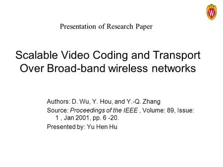 Scalable Video Coding and Transport Over Broad-band wireless networks Authors: D. Wu, Y. Hou, and Y.-Q. Zhang Source: Proceedings of the IEEE, Volume:
