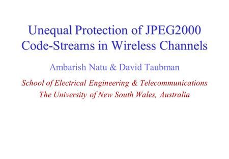 Unequal Protection of JPEG2000 Code-Streams in Wireless Channels Ambarish Natu & David Taubman School of Electrical Engineering & Telecommunications The.