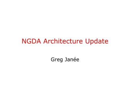 NGDA Architecture Update Greg Janée. Greg Janée May 16, 20052 Three motivations Archival has to be cheap & easy –little incentive –no funding Need to.