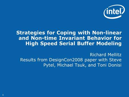 1 Strategies for Coping with Non-linear and Non-time Invariant Behavior for High Speed Serial Buffer Modeling Richard Mellitz Results from DesignCon2008.
