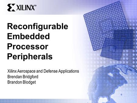 Reconfigurable Embedded Processor Peripherals Xilinx Aerospace and Defense Applications Brendan Bridgford Brandon Blodget.