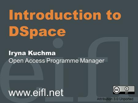 Introduction to DSpace Iryna Kuchma Open Access Programme Manager www.eifl.net Attribution 3.0 Unported.