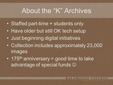 "About the ""K"" Archives Staffed part-time + students only Have older but still OK tech setup Just beginning digital initiatives Collection includes approximately."
