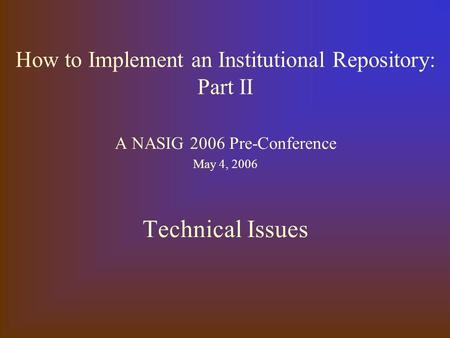 How to Implement an Institutional Repository: Part II A NASIG 2006 Pre-Conference May 4, 2006 Technical Issues.