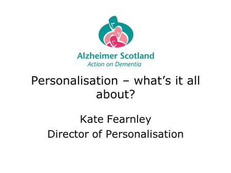 Personalisation – what's it all about? Kate Fearnley Director of Personalisation.