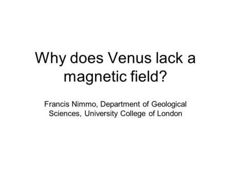 Why does Venus lack a magnetic field? Francis Nimmo, Department of Geological Sciences, University College of London.