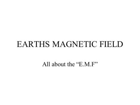 "EARTHS MAGNETIC FIELD All about the ""E.M.F""."