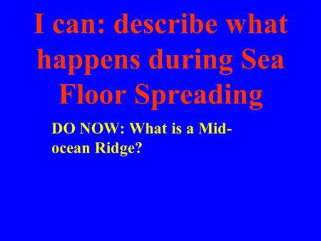 I can: describe what happens during Sea Floor Spreading DO NOW: What is a Mid- ocean Ridge?