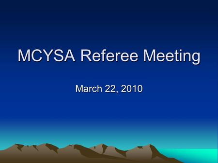 MCYSA Referee Meeting March 22, 2010. Agenda Introductions Greg Holtgrewe, President MCYSA Referee Assigning, Kelli Hudspeth, Referee Assignor Referee.
