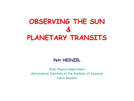 OBSERVING THE SUN & PLANETARY TRANSITS Petr HEINZEL Solar Physics Department Astronomical Institute of the Academy of Sciences Czech Republic.