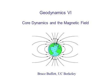 Geodynamics VI Core Dynamics and the Magnetic Field Bruce Buffett, UC Berkeley.