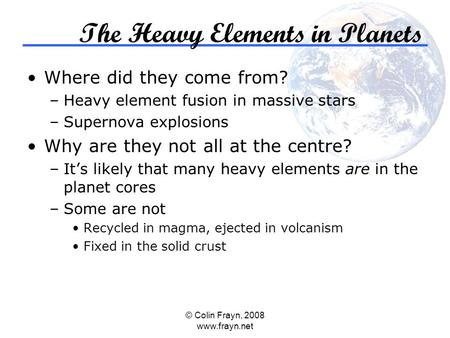 © Colin Frayn, 2008 www.frayn.net The Heavy Elements in Planets Where did they come from? –Heavy element fusion in massive stars –Supernova explosions.