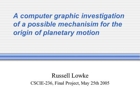 A computer graphic investigation of a possible mechanisim for the origin of planetary motion Russell Lowke CSCIE-236, Final Project, May 25th 2005.