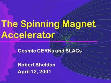 1 The Spinning Magnet Accelerator Cosmic CERNs and SLACs Robert Sheldon April 12, 2001.