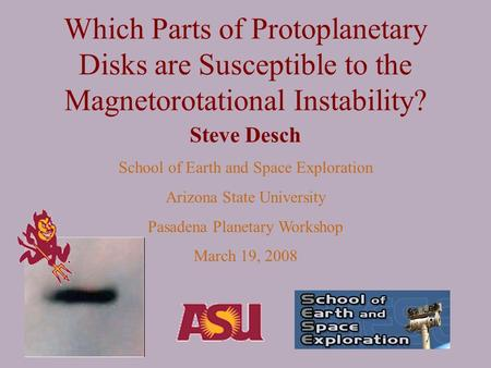Which Parts of Protoplanetary Disks are Susceptible to the Magnetorotational Instability? Steve Desch School of Earth and Space Exploration Arizona State.