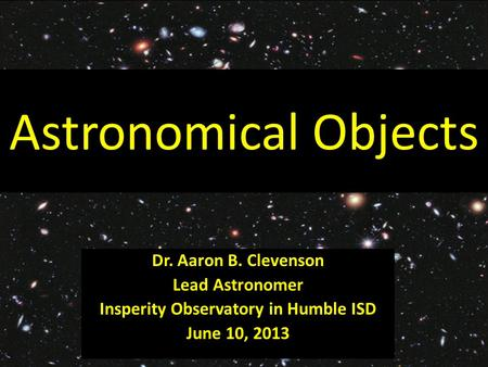 Astronomical Objects Dr. Aaron B. Clevenson Lead Astronomer Insperity Observatory in Humble ISD June 10, 2013.