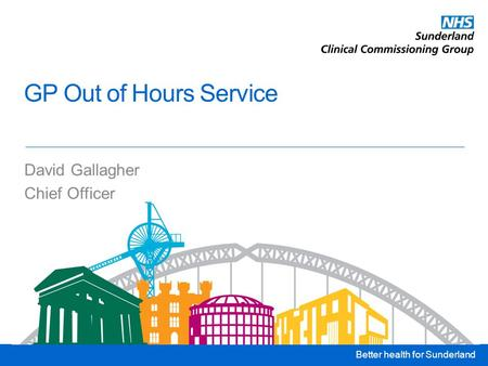 Better health for Sunderland GP Out of Hours Service David Gallagher Chief Officer.