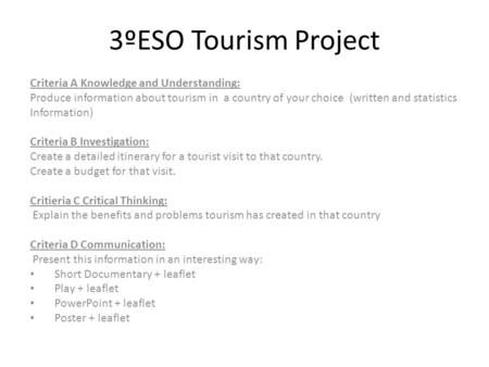 3ºESO Tourism Project Criteria A Knowledge and Understanding: Produce information about tourism in a country of your choice (written and statistics Information)