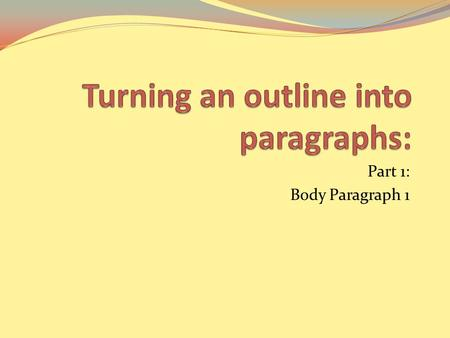 Part 1: Body Paragraph 1. If intros and conclusions are difficult for you, skip them for now, or just write something basic. We will take a closer look.