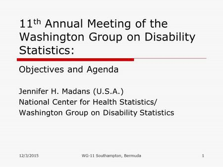 12/3/2015 11 th Annual Meeting of the Washington Group on Disability Statistics: Objectives and Agenda Jennifer H. Madans (U.S.A.) National Center for.