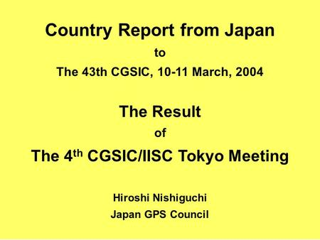 Country Report from Japan to The 43th CGSIC, 10-11 March, 2004 The Result of The 4 th CGSIC/IISC Tokyo Meeting Hiroshi Nishiguchi Japan GPS Council.