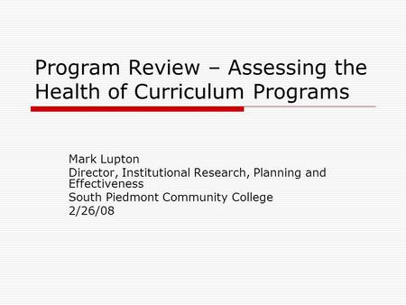 Program Review – Assessing the Health of Curriculum Programs Mark Lupton Director, Institutional Research, Planning and Effectiveness South Piedmont Community.