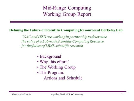 Alessandra CiocioApril 6, 2001 - CSAC meeting1 Mid-Range Computing Working Group Report CSAC and ITSD are working in partnership to determine the value.