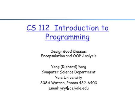 CS 112 Introduction to Programming Design Good Classes: Encapsulation and OOP Analysis Yang (Richard) Yang Computer Science Department Yale University.