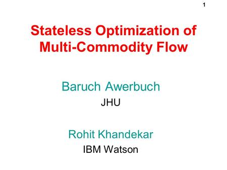 1 Stateless Optimization of Multi-Commodity Flow Baruch Awerbuch JHU Rohit Khandekar IBM Watson TexPoint fonts used in EMF. Read the TexPoint manual before.