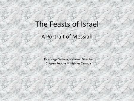 The Feasts of Israel A Portrait of Messiah Rev. Jorge Sedaca, National Director Chosen People Ministries Canada.