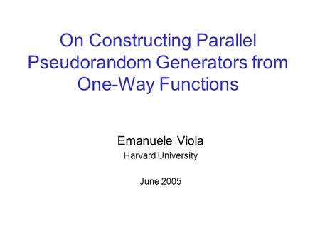 On Constructing Parallel Pseudorandom Generators from One-Way Functions Emanuele Viola Harvard University June 2005.