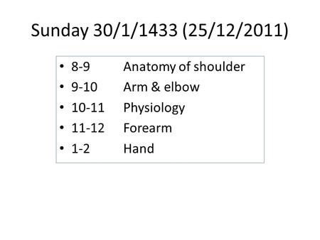 Sunday 30/1/1433 (25/12/2011) 8-9Anatomy of shoulder 9-10Arm & elbow 10-11 Physiology 11-12 Forearm 1-2Hand.