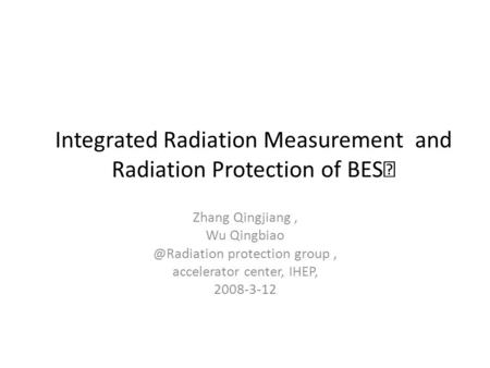 Integrated Radiation Measurement and Radiation Protection of BES Ⅲ Zhang Qingjiang, Wu protection group, accelerator center, IHEP,