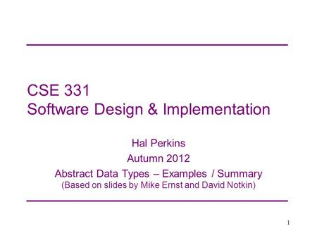 CSE 331 Software Design & Implementation Hal Perkins Autumn 2012 Abstract Data Types – Examples / Summary (Based on slides by Mike Ernst and David Notkin)