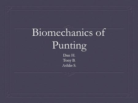 Biomechanics of Punting Dan H. Tony B. Ashlie S..