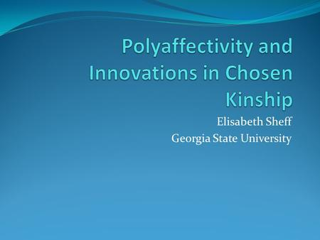 Elisabeth Sheff Georgia State University. Polyamory Openly conducted non-monogamous relationships Focused on emotional intimacy, communication, negotiation.