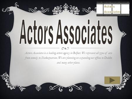 Actors Associates is a leading actors agency in Belfast. We represent all types of acts from comedy to Shakespearean. We are planning on expanding our.