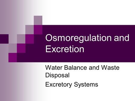 Osmoregulation and Excretion Water Balance and Waste Disposal Excretory Systems.