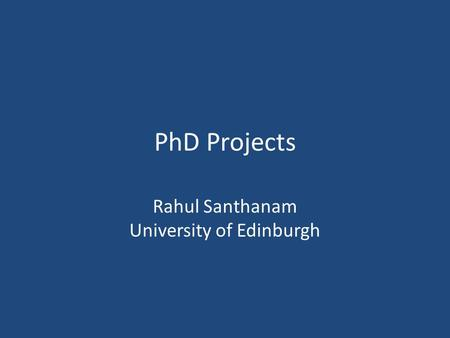PhD Projects Rahul Santhanam University of Edinburgh.
