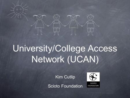 University/College Access Network (UCAN) Kim Cutlip Scioto Foundation.