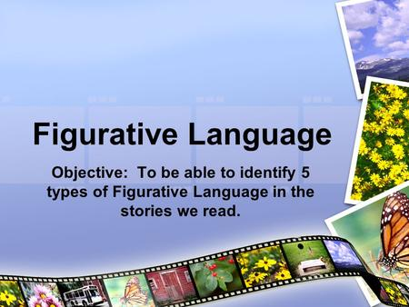 Figurative Language Objective: To be able to identify 5 types of Figurative Language in the stories we read.
