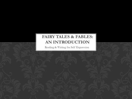 Reading & Writing for Self Expression. Question: 1.What is a fairy tale? 2.List as many as you can think of. 3.What is a fable? 4.What do you think the.