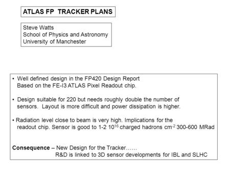 ATLAS FP TRACKER PLANS Steve Watts School of Physics and Astronomy University of Manchester Well defined design in the FP420 Design Report Based on the.