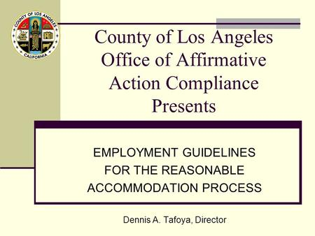 County of Los Angeles Office of Affirmative Action Compliance Presents EMPLOYMENT GUIDELINES FOR THE REASONABLE ACCOMMODATION PROCESS Dennis A. Tafoya,