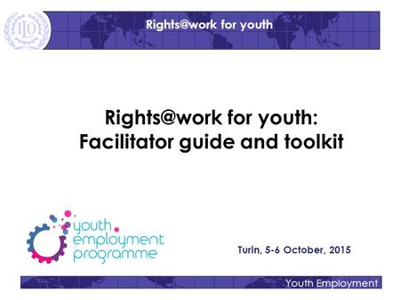 Youth Employment for youth: Facilitator guide and toolkit Turin, 5-6 October, 2015 for youth.