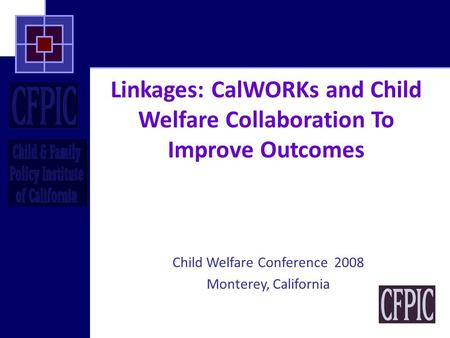 Linkages: CalWORKs and Child Welfare Collaboration To Improve Outcomes Child Welfare Conference 2008 Monterey, California.
