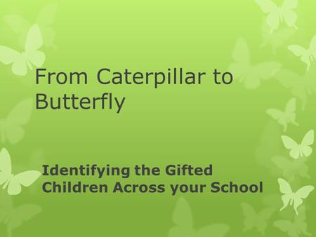 Identifying the Gifted Children Across your School From Caterpillar to Butterfly.